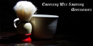 Choosing Wet Shaving Accessories