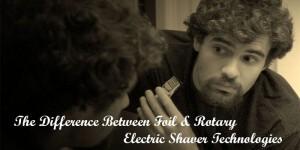 The Difference Between Foil & Rotary Electric Shaver Technologies