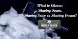 Pre-Shave Cosmetics. What to Choose: Shaving Foam, Shaving Soap or Shaving Cream?